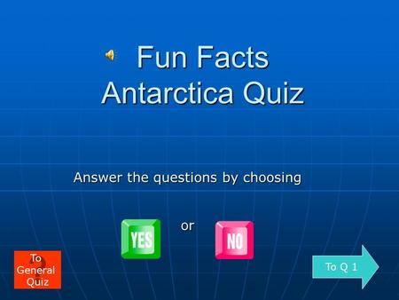 Fun Facts Antarctica Quiz Answer the questions by choosing or To Q 1 To General Quiz.