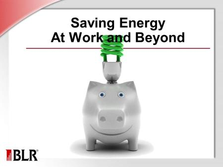 Saving Energy At Work and Beyond. © Business & Legal Reports, Inc. 1001 Session Objectives Conservation and sustainability Energy conservation Energy.