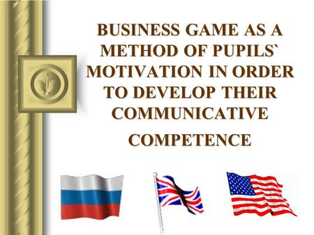 BUSINESS GAME AS A METHOD OF PUPILS` MOTIVATION IN ORDER TO DEVELOP THEIR COMMUNICATIVE COMPETENCE.