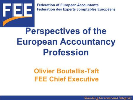 Standing for trust and integrity Perspectives of the European Accountancy Profession Olivier Boutellis-Taft FEE Chief Executive.