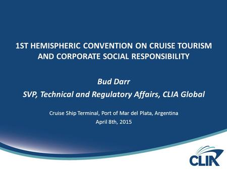 1ST HEMISPHERIC CONVENTION ON CRUISE TOURISM AND CORPORATE SOCIAL RESPONSIBILITY Bud Darr SVP, Technical and Regulatory Affairs, CLIA Global Cruise Ship.