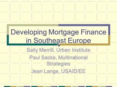 Developing Mortgage Finance in Southeast Europe Sally Merrill, Urban Institute Paul Sacks, Multinational Strategies Jean Lange, USAID/EE.