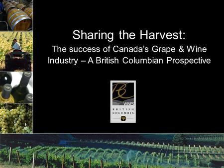 Sharing the Harvest: The success of Canada's Grape & Wine Industry – A British Columbian Prospective.