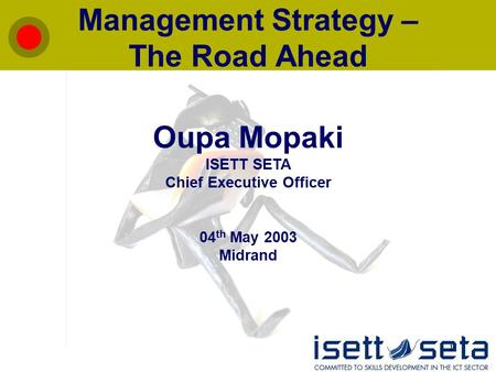 1 Management Strategy – The Road Ahead Oupa Mopaki ISETT SETA Chief Executive Officer 04 th May 2003 Midrand.