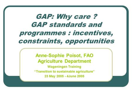 GAP: Why care ? GAP standards and programmes : incentives, constraints, opportunities Anne-Sophie Poisot, FAO Agriculture Department Wageningen Training.