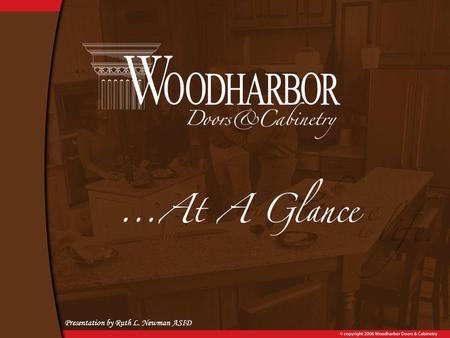 "Presentation by Ruth L. Newman ASID. ""We are a Woodharbor Family with the desire to bring our Customer's home to life by providing the highest value custom."