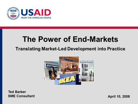 The Power of End-Markets Translating Market-Led Development into Practice Ted Barber SME Consultant April 10, 2008.