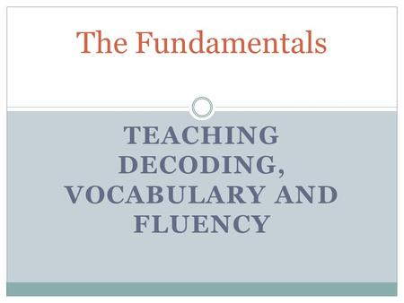 TEACHING DECODING, VOCABULARY AND FLUENCY The Fundamentals.