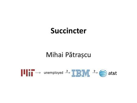 Succincter Mihai P ă trașcu unemployed ??. Storing trits Store A[1..n] ∈ {1,2,3} n to retrieve any A[i] efficiently Plank, 2005.