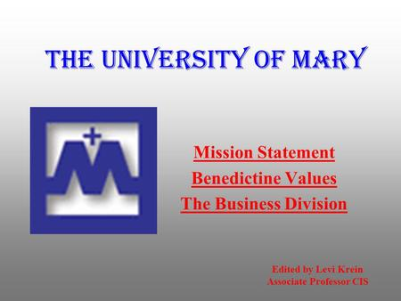 The University of Mary Mission Statement Benedictine Values The Business Division Edited by Levi Krein Associate Professor CIS.