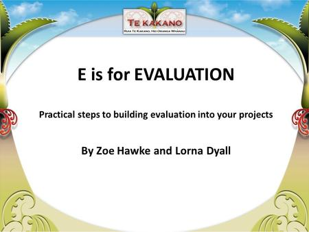 E is for EVALUATION Practical steps to building evaluation into your projects By Zoe Hawke and Lorna Dyall.