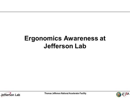 Ergonomics Awareness at Jefferson Lab. Two Models of Ergonomic Values Medical Model Injury can be prevented or treated by ergonomic excellence. Productivity.