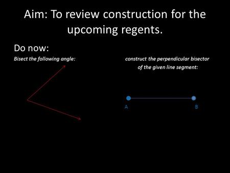 Aim: To review construction for the upcoming regents. Do now: Bisect the following angle: construct the perpendicular bisector of the given line segment: