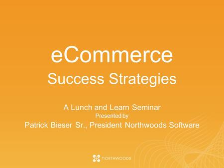 ECommerce Success Strategies A Lunch and Learn Seminar Presented by Patrick Bieser Sr., President Northwoods Software.