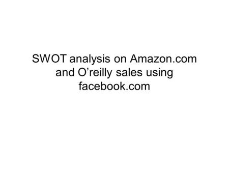 SWOT analysis on Amazon.com and O'reilly sales using facebook.com.