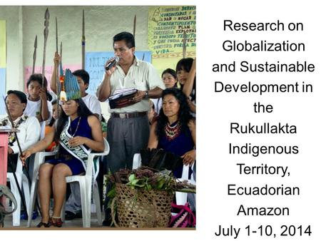 Research on Globalization and Sustainable Development in the Rukullakta Indigenous Territory, Ecuadorian Amazon July 1-10, 2014.