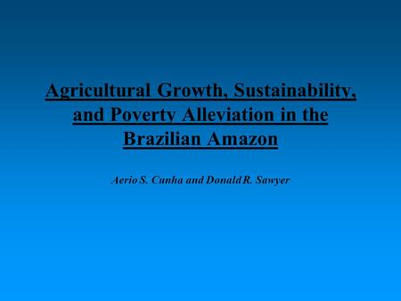 Agricultural Growth, Sustainability, and Poverty Alleviation in the Brazilian Amazon Aerio S. Cunha and Donald R. Sawyer.