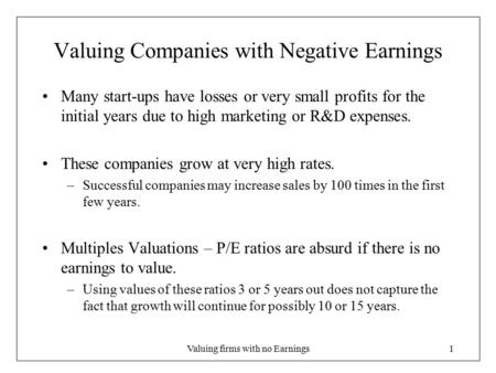 Valuing firms with no Earnings1 Valuing Companies with Negative Earnings Many start-ups have losses or very small profits for the initial years due to.