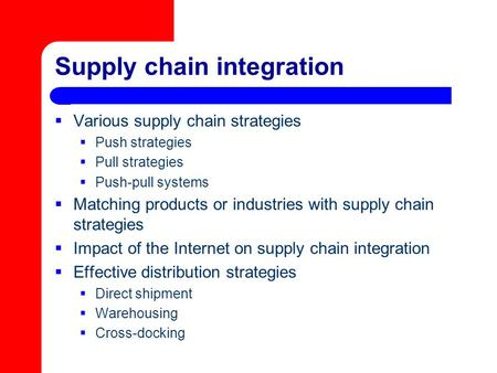 Supply chain integration  Various supply chain strategies  Push strategies  Pull strategies  Push-pull systems  Matching products or industries with.