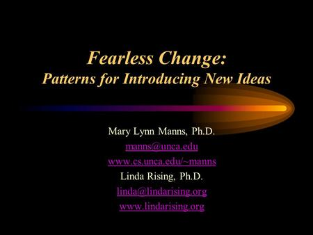 Fearless Change: Patterns for Introducing New Ideas Mary Lynn Manns, Ph.D.  Linda Rising, Ph.D.