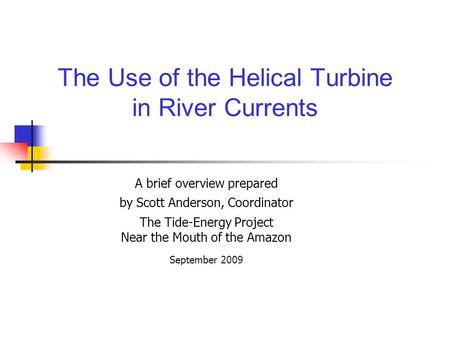 The Use of the Helical Turbine in River Currents A brief overview prepared by Scott Anderson, Coordinator The Tide-Energy Project Near the Mouth of the.