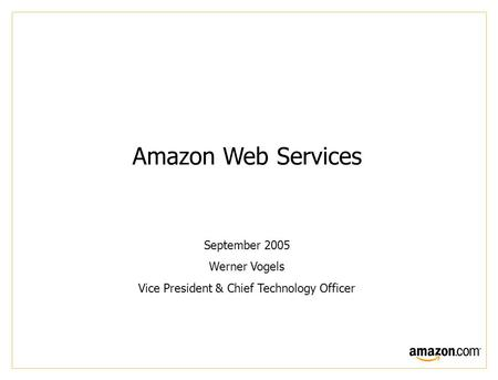 Amazon Web Services September 2005 Werner Vogels Vice President & Chief Technology Officer.