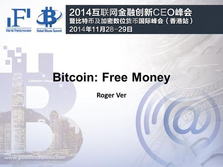"Bitcoin: Free Money Roger Ver. Why Bitcoin? ""For the first time in the history of the world, anyone can now send or receive any amount of money with anyone."