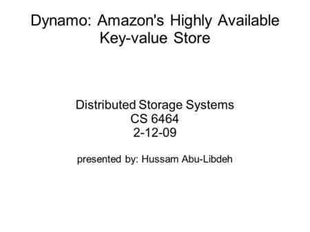 Dynamo: Amazon's Highly Available Key-value Store Distributed Storage Systems CS 6464 2-12-09 presented by: Hussam Abu-Libdeh.