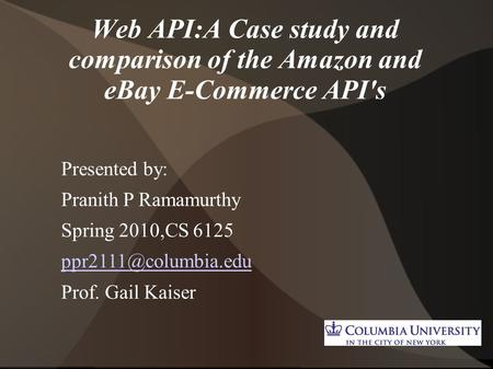 Web API:A Case study and comparison of the Amazon and eBay E-Commerce API's Presented by: Pranith P Ramamurthy Spring 2010,CS 6125