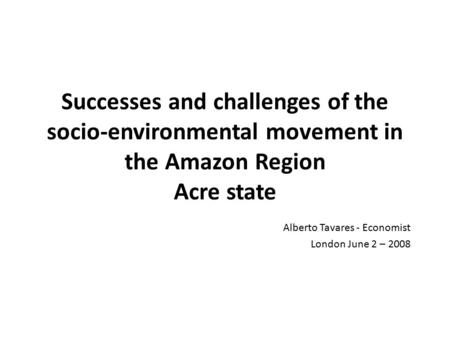 Successes and challenges of the socio-environmental movement in the Amazon Region Acre state Alberto Tavares - Economist London June 2 – 2008.