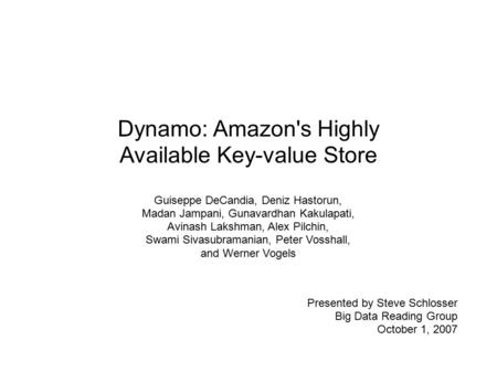 Dynamo: Amazon's Highly Available Key-value Store Guiseppe DeCandia, Deniz Hastorun, Madan Jampani, Gunavardhan Kakulapati, Avinash Lakshman, Alex Pilchin,
