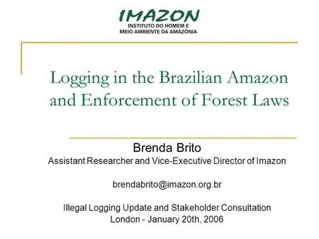 Logging in the Brazilian Amazon and Enforcement of Forest Laws Brenda Brito Assistant Researcher and Vice-Executive Director of Imazon