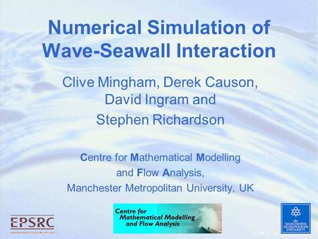 Numerical Simulation of Wave-Seawall Interaction Clive Mingham, Derek Causon, David Ingram and Stephen Richardson Centre for Mathematical Modelling and.
