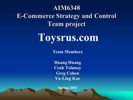 AIM6348 E-Commerce Strategy and Control Team project Toysrus.com Team Members Huang Cenk Tolunay Greg Cohen Yu-Ling Kao Spring 2003.