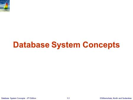©Silberschatz, Korth and Sudarshan1.1Database System Concepts - 6 th Edition Database System Concepts.