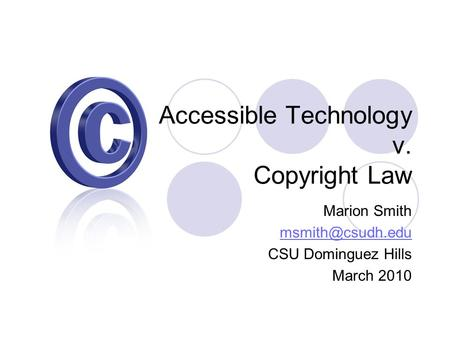 Accessible Technology v. Copyright Law Marion Smith CSU Dominguez Hills March 2010.
