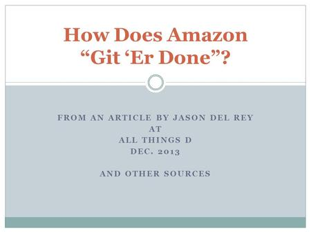 "FROM AN ARTICLE BY JASON DEL REY AT ALL THINGS D DEC. 2013 AND OTHER SOURCES How Does Amazon ""Git 'Er Done""?"