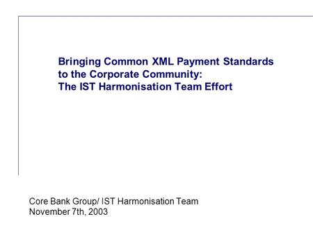 Reference (apr02) Core Bank Group/ IST Harmonisation Team November 7th, 2003 Bringing Common XML Payment Standards to the Corporate Community: The IST.