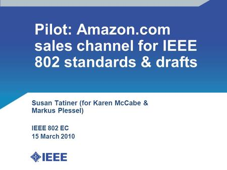 Pilot: Amazon.com sales channel for IEEE 802 standards & drafts Susan Tatiner (for Karen McCabe & Markus Plessel) IEEE 802 EC 15 March 2010.
