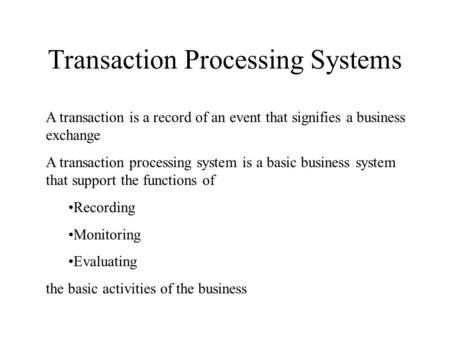 Transaction Processing Systems A transaction is a record of an event that signifies a business exchange A transaction processing system is a basic business.