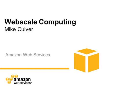 Webscale Computing Mike Culver Amazon Web Services.