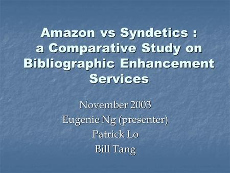 Amazon vs Syndetics : a Comparative Study on Bibliographic Enhancement Services November 2003 Eugenie Ng (presenter) Patrick Lo Bill Tang.