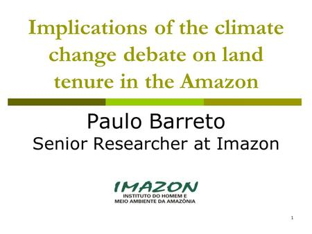 1 Implications of the climate change debate on land tenure in the Amazon Paulo Barreto Senior Researcher at Imazon.