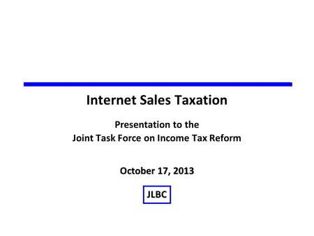 October 17, 2013 JLBC Internet Sales Taxation Presentation to the Joint Task Force on Income Tax Reform.