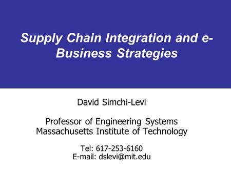 Supply Chain Integration and e- Business Strategies David Simchi-Levi Professor of Engineering Systems Massachusetts Institute of Technology Tel: 617-253-6160.