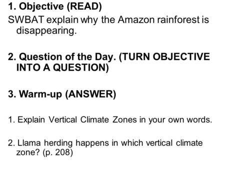 1. Objective (READ) SWBAT explain why the Amazon rainforest is disappearing. 2. Question of the Day. (TURN OBJECTIVE INTO A QUESTION) 3. Warm-up (ANSWER)