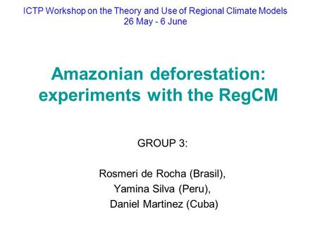 Amazonian deforestation: experiments with the RegCM GROUP 3: Rosmeri de Rocha (Brasil), Yamina Silva (Peru), Daniel Martinez (Cuba) ICTP Workshop on the.