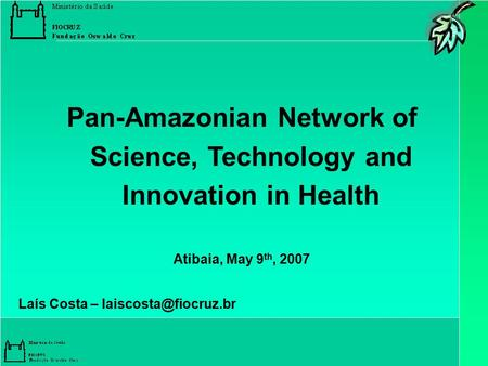 Pan-Amazonian Network of Science, Technology and Innovation in Health Atibaia, May 9 th, 2007 Laís Costa –