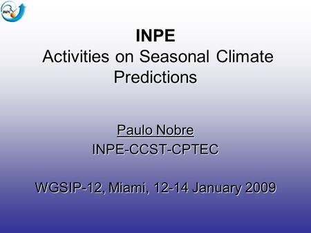 INPE Activities on Seasonal Climate Predictions Paulo Nobre INPE-CCST-CPTEC WGSIP-12, Miami, 12-14 January 2009.