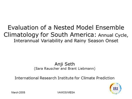 March 2005VAMOS/MESA Evaluation of a Nested Model Ensemble Climatology for South America: Annual Cycle, Interannual Variability and Rainy Season Onset.